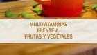 Multivitaminas frente a las frutas y verduras